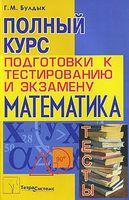 Математика. Полный курс подготовки к тестированию и экзамену