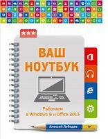 Ваш ноутбук. Работаем в Windows 8 и Office 2013. Самоучитель