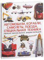 Первая визуальная энциклопедия. Автомобили, корабли, самолеты, поезда, специальная техника