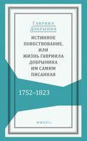 Истинное повествование, или Жизнь Гавриила Добрынина, им самим писанная. 1752-1823 годы