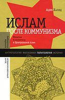 Ислам после коммунизма. Религия и политика в Центральной Азии