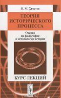 Теория исторического процесса. Очерки по философии и методологии истории. Курс лекций