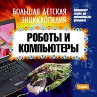 Большая детская энциклопедия. Роботы и компьютеры