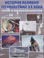 История великих путешествий XX века. Герои и первооткрыватели. 60 потрясающих историй