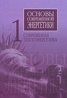 Основы современной энергетики. В 2 томах. Том 1. Современная теплоэнергетика