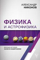 Физика и астрофизика. Краткая история науки в нашей жизни