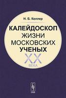 Калейдоскоп жизни московских ученых XX века