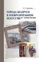 Города Беларуси в изобразительном искусстве XX – начала XXI века