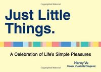 Just Little Things. A Celebration of Life`s Simple Pleasures