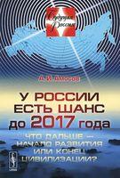 У России есть шанс до 2017 года. Что дальше - начало развития или конец цивилизации?