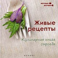 Живые рецепты. Кулинарная книга сыроеда