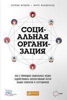 Социальная организация. Как с помощью социальных медиа задействовать коллективный разум ваших клиентов и сотрудников