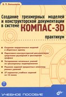 Учебник для ВУЗов. Создание трехмерных моделей и конструкторской документации в системе КОМПАС-3D. Практикум (+ DVD)