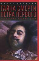Тайна смерти Петра Первого. Последняя правда царя