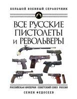 Все русские пистолеты и револьверы: Российская Империя, Советский Союз, Россия. Самая полная энциклопедия