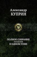 Александр Куприн. Полное собрание рассказов в одном томе