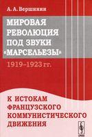 """Мировая революция под звуки """"Марсельезы"""". 1919-1923 гг. К истокам французского коммунистического движения"""