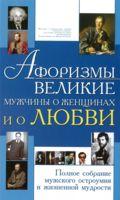 Афоризмы. Великие мужчины о женщинах и о любви. Полное собрание мужского остроумия и жизненной мудрости