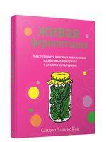 Живая ферментация. Как готовить вкусные и полезные крафтовые продукты с дикими культурами