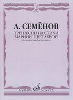 Семёнов. Три песни на стихи Марины Цветаевой. Для голоса и фортепиано