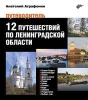 12 путешествий по Ленинградской области. Путеводитель