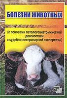 Болезни животных (с основами патологоанатомической диагностики и судебно-ветеринарной экспертизы)