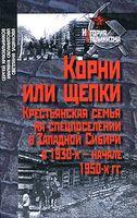 Корни или щепки. Крестьянская семья на спецпоселении в Западной Сибири в 1930-х - начале 1950-х гг.