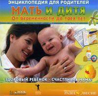 Энциклопедия для родителей. Мать и дитя. От беременности до трех лет
