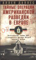 Тайные операции американской разведки в Европе. Легендарный глава ЦРУ о секретном фронте Второй мировой войны