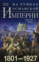 На руинах Османской империи. Новая Турция и свободные Балканы. 1801-1927