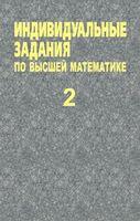 Индивидуальные задания по высшей математике. В 4 частях. Часть 2. Комплексные числа. Неопределенные и определенные интегралы. Функции нескольких переменных. Обыкновенные дифференциальные уравнения