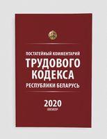 Постатейный комментарий Трудового кодекса Республики Беларусь 2020