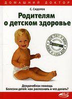 Родителям о детском здоровье. Доврачебная помощь. Болезни детей. Как распознать и что делать?