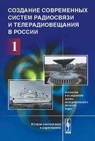 Создание современных систем радиосвязи и телерадиовещания в России. В 2 частях. Часть 1. Разработки и исследования Научно-исследовательского института радио