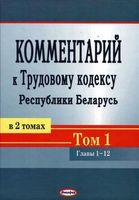 Комментарий к Трудовому кодексу Республики Беларусь. В 2-х томах. Том 1
