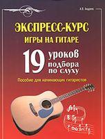 Экспресс-курс игры на гитаре. 19 уроков подбора по слуху