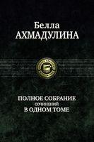 Белла Ахмадулина. Полное собрание сочинений в одном томе